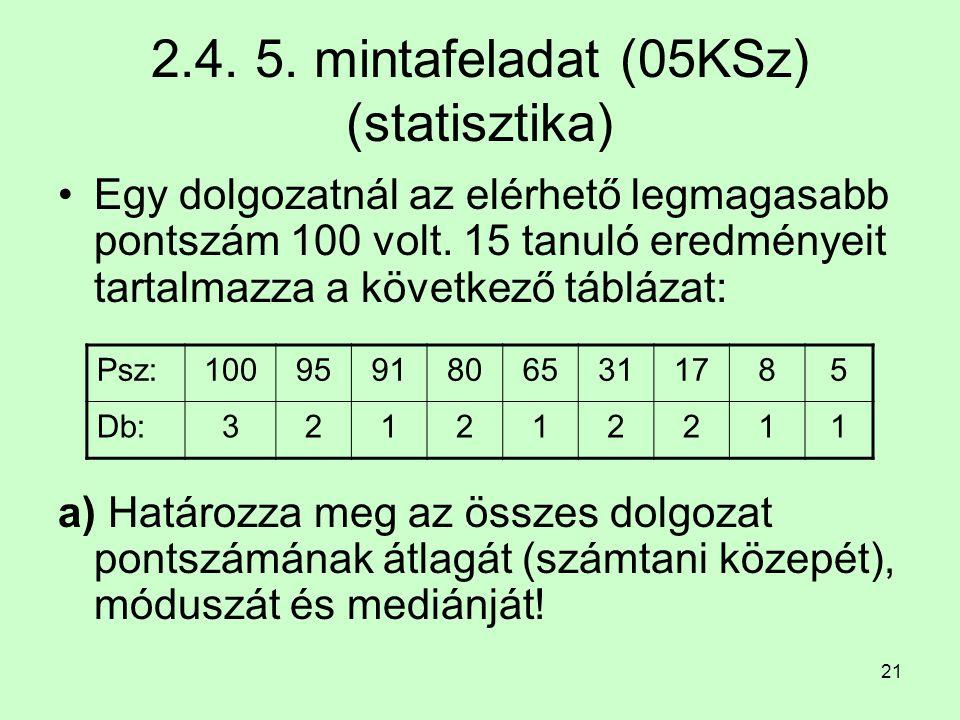21 2.4. 5. mintafeladat (05KSz) (statisztika) Egy dolgozatnál az elérhető legmagasabb pontszám 100 volt. 15 tanuló eredményeit tartalmazza a következő
