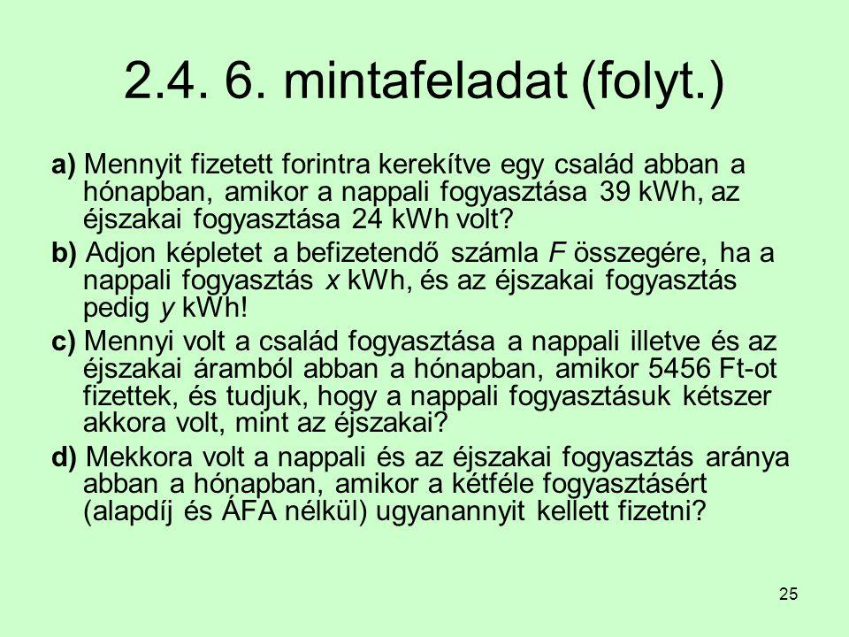 25 2.4. 6. mintafeladat (folyt.) a) Mennyit fizetett forintra kerekítve egy család abban a hónapban, amikor a nappali fogyasztása 39 kWh, az éjszakai