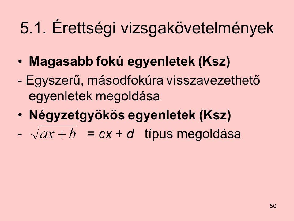 50 5.1. Érettségi vizsgakövetelmények Magasabb fokú egyenletek (Ksz) - Egyszerű, másodfokúra visszavezethető egyenletek megoldása Négyzetgyökös egyenl