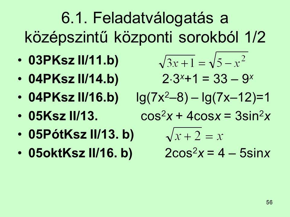 56 6.1. Feladatválogatás a középszintű központi sorokból 1/2 03PKsz II/11.b) 04PKsz II/14.b) 2  3 x +1 = 33 – 9 x 04PKsz II/16.b) lg(7x 2 –8) – lg(7x