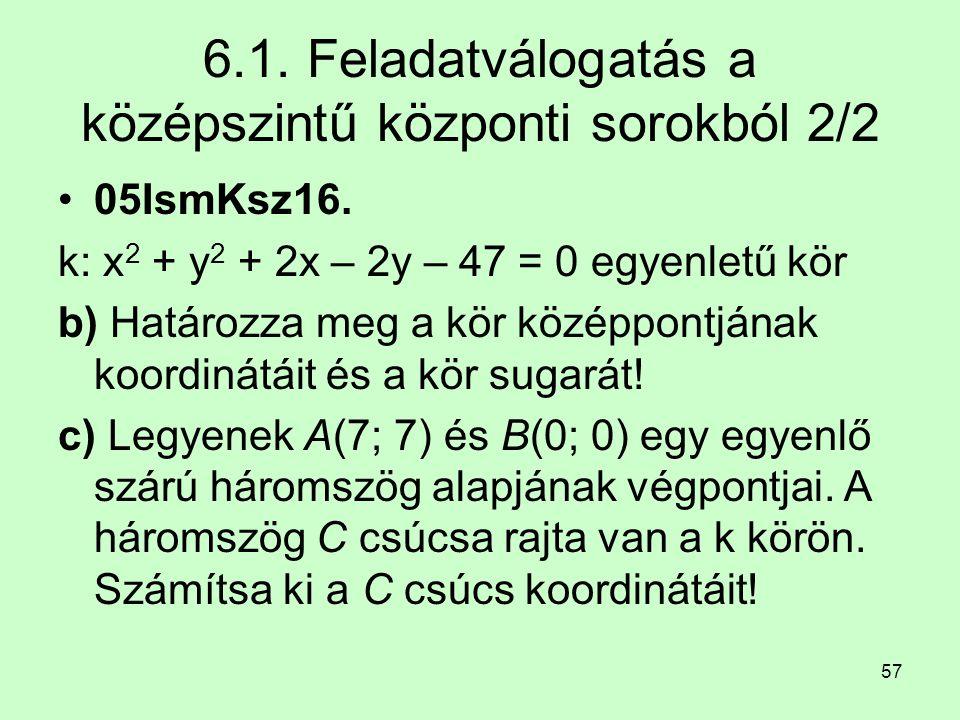 57 6.1. Feladatválogatás a középszintű központi sorokból 2/2 05IsmKsz16. k: x 2 + y 2 + 2x – 2y – 47 = 0 egyenletű kör b) Határozza meg a kör középpon