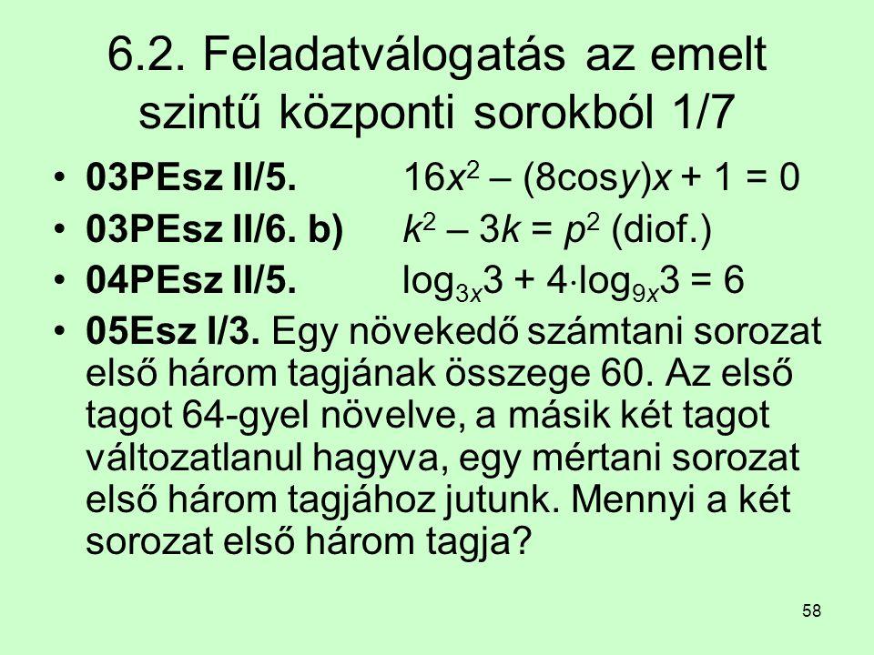58 6.2. Feladatválogatás az emelt szintű központi sorokból 1/7 03PEsz II/5. 16x 2 – (8cosy)x + 1 = 0 03PEsz II/6. b) k 2 – 3k = p 2 (diof.) 04PEsz II/