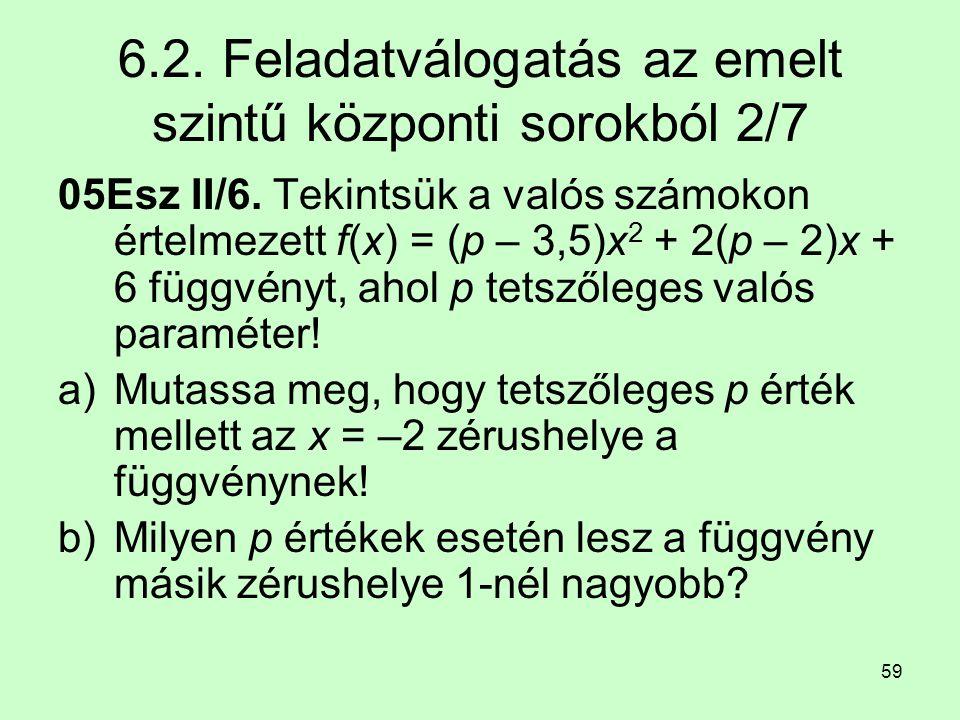 59 6.2. Feladatválogatás az emelt szintű központi sorokból 2/7 05Esz II/6. Tekintsük a valós számokon értelmezett f(x) = (p – 3,5)x 2 + 2(p – 2)x + 6