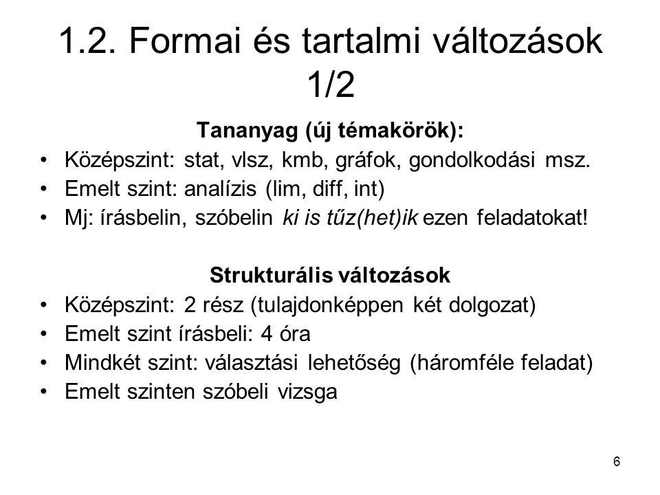 6 1.2. Formai és tartalmi változások 1/2 Tananyag (új témakörök): Középszint: stat, vlsz, kmb, gráfok, gondolkodási msz. Emelt szint: analízis (lim, d