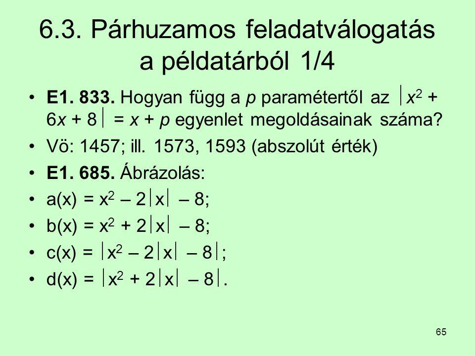 65 6.3. Párhuzamos feladatválogatás a példatárból 1/4 E1. 833. Hogyan függ a p paramétertől az  x 2 + 6x + 8  = x + p egyenlet megoldásainak száma?