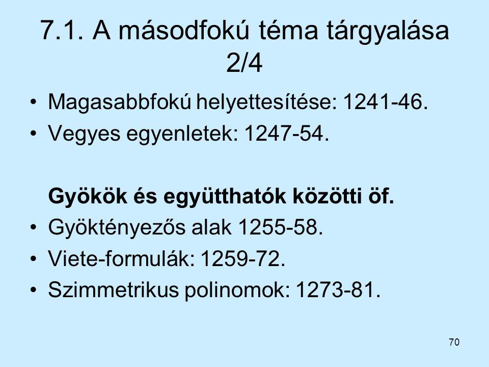 70 7.1. A másodfokú téma tárgyalása 2/4 Magasabbfokú helyettesítése: 1241-46. Vegyes egyenletek: 1247-54. Gyökök és együtthatók közötti öf. Gyöktényez