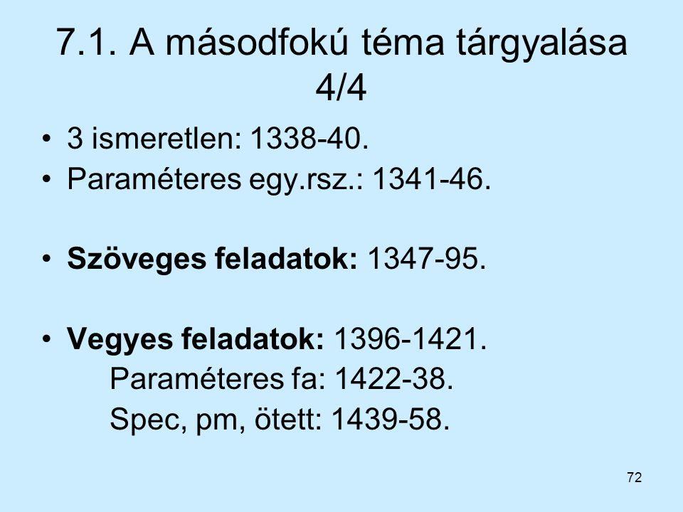 72 7.1. A másodfokú téma tárgyalása 4/4 3 ismeretlen: 1338-40. Paraméteres egy.rsz.: 1341-46. Szöveges feladatok: 1347-95. Vegyes feladatok: 1396-1421