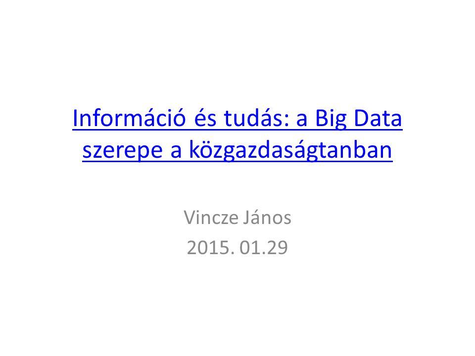 Információ és tudás: a Big Data szerepe a közgazdaságtanban Vincze János 2015. 01.29