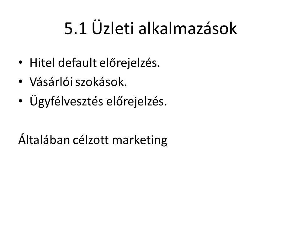 5.1 Üzleti alkalmazások Hitel default előrejelzés. Vásárlói szokások. Ügyfélvesztés előrejelzés. Általában célzott marketing