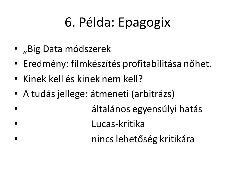 """6. Példa: Epagogix """"Big Data módszerek Eredmény: filmkészítés profitabilitása nőhet. Kinek kell és kinek nem kell? A tudás jellege: átmeneti (arbitráz"""