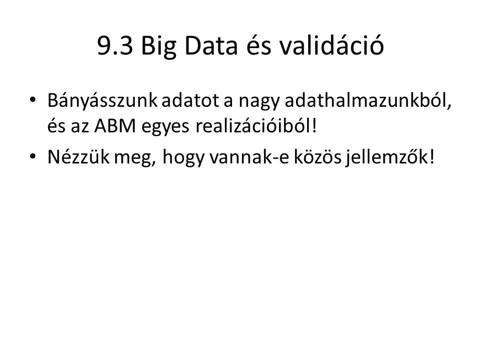 9.3 Big Data és validáció Bányásszunk adatot a nagy adathalmazunkból, és az ABM egyes realizációiból! Nézzük meg, hogy vannak-e közös jellemzők!