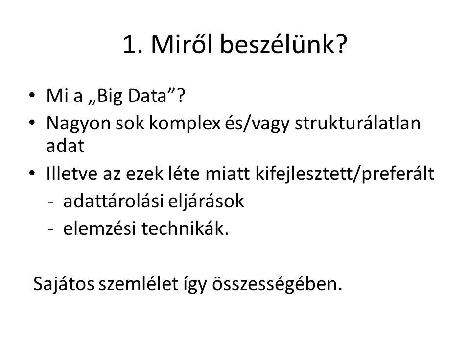 """1. Miről beszélünk? Mi a """"Big Data""""? Nagyon sok komplex és/vagy strukturálatlan adat Illetve az ezek léte miatt kifejlesztett/preferált - adattárolási"""