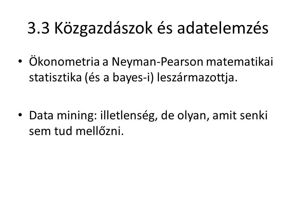 3.3 Közgazdászok és adatelemzés Ökonometria a Neyman-Pearson matematikai statisztika (és a bayes-i) leszármazottja. Data mining: illetlenség, de olyan