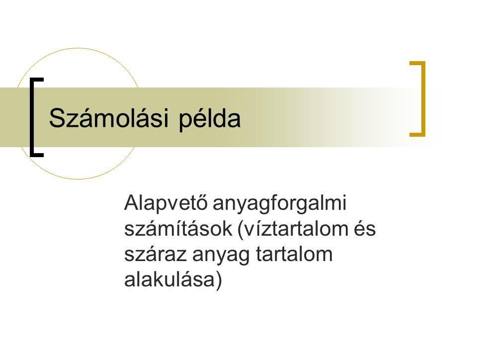 Számolási példa Alapvető anyagforgalmi számítások (víztartalom és száraz anyag tartalom alakulása)