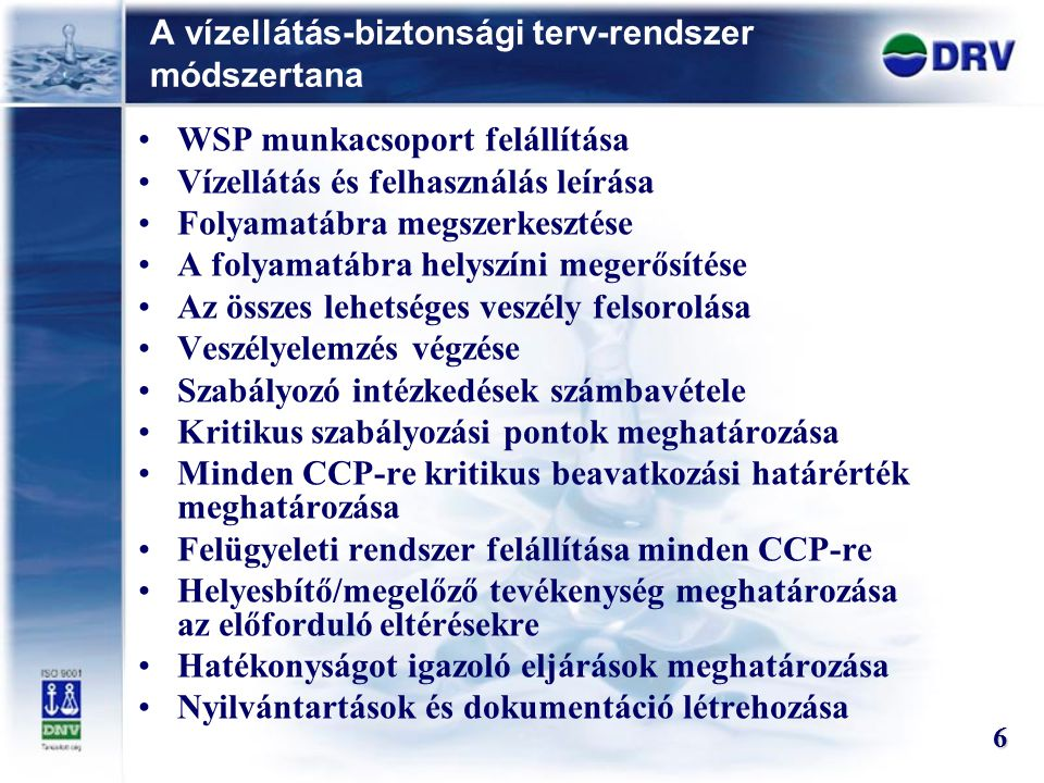 A vízellátás-biztonsági terv-rendszer módszertana 6 WSP munkacsoport felállítása Vízellátás és felhasználás leírása Folyamatábra megszerkesztése A folyamatábra helyszíni megerősítése Az összes lehetséges veszély felsorolása Veszélyelemzés végzése Szabályozó intézkedések számbavétele Kritikus szabályozási pontok meghatározása Minden CCP-re kritikus beavatkozási határérték meghatározása Felügyeleti rendszer felállítása minden CCP-re Helyesbítő/megelőző tevékenység meghatározása az előforduló eltérésekre Hatékonyságot igazoló eljárások meghatározása Nyilvántartások és dokumentáció létrehozása