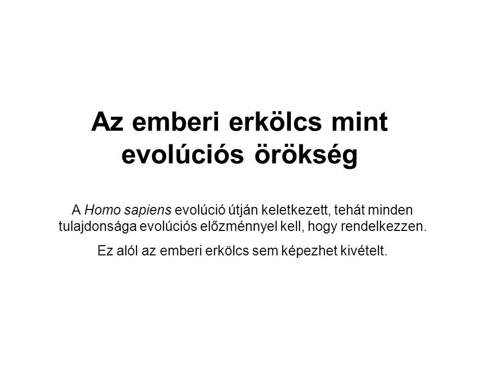 Az emberi erkölcs mint evolúciós örökség A Homo sapiens evolúció útján keletkezett, tehát minden tulajdonsága evolúciós előzménnyel kell, hogy rendelkezzen.