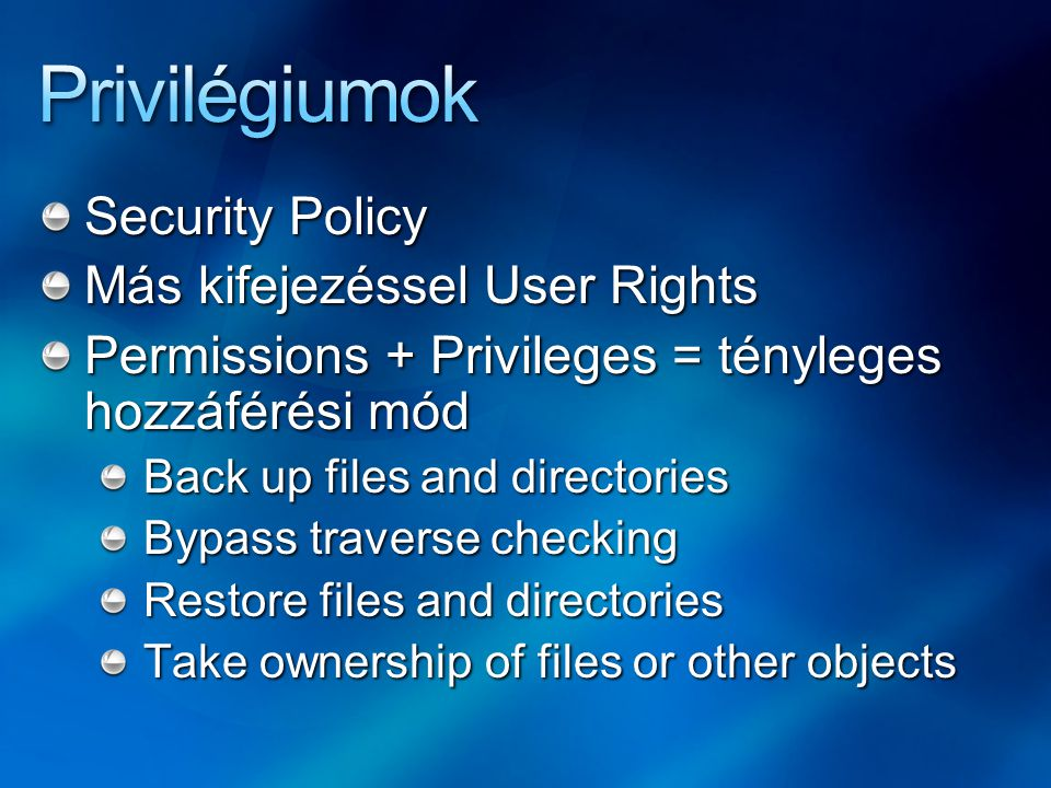 Security Policy Más kifejezéssel User Rights Permissions + Privileges = tényleges hozzáférési mód Back up files and directories Bypass traverse checki