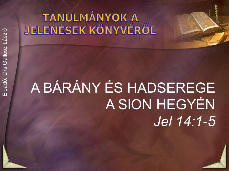 A BÁRÁNY ÉS HADSEREGE A SION HEGYÉN Jel 14:1-5 Előadó: Drs Gallusz László