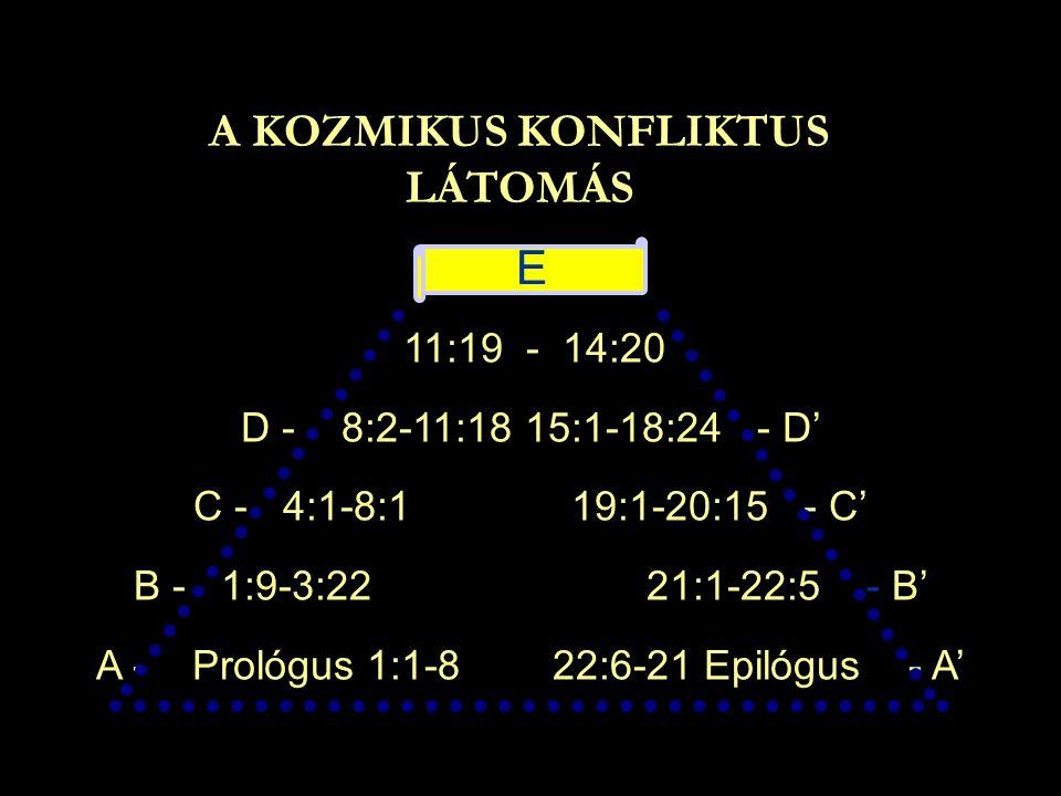 A KOZMIKUS KONFLIKTUS LÁTOMÁS 11:19 - 14:20 D - 8:2-11:18 15:1-18:24 - D' C - 4:1-8:1 19:1-20:15 - C' B - 1:9-3:22 21:1-22:5 - B' A - Prológus 1:1-8 2