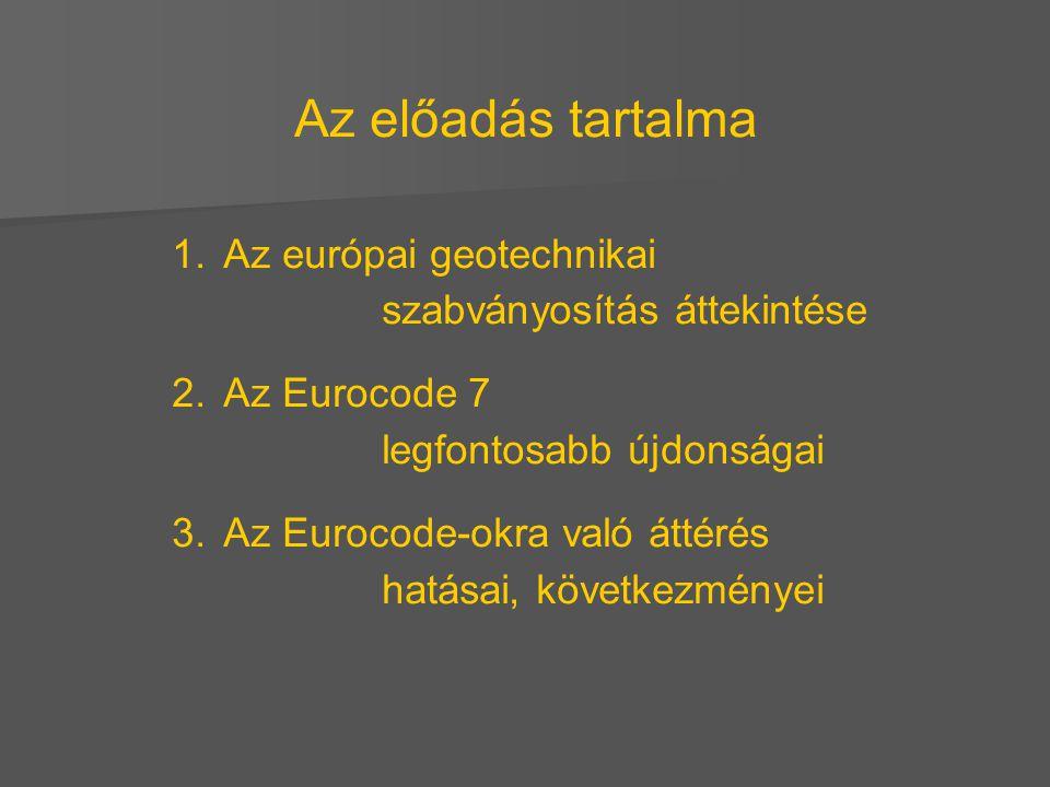 Az előadás tartalma 1. 1.Az európai geotechnikai szabványosítás áttekintése 2. 2.Az Eurocode 7 legfontosabb újdonságai 3. 3.Az Eurocode-okra való átté