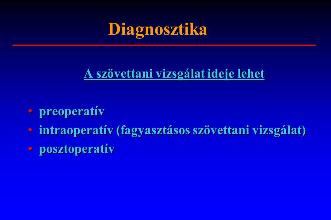 Diagnosztika A szövettani vizsgálat ideje lehet preoperatív intraoperatív (fagyasztásos szövettani vizsgálat) posztoperatív A szövettani vizsgálat ide