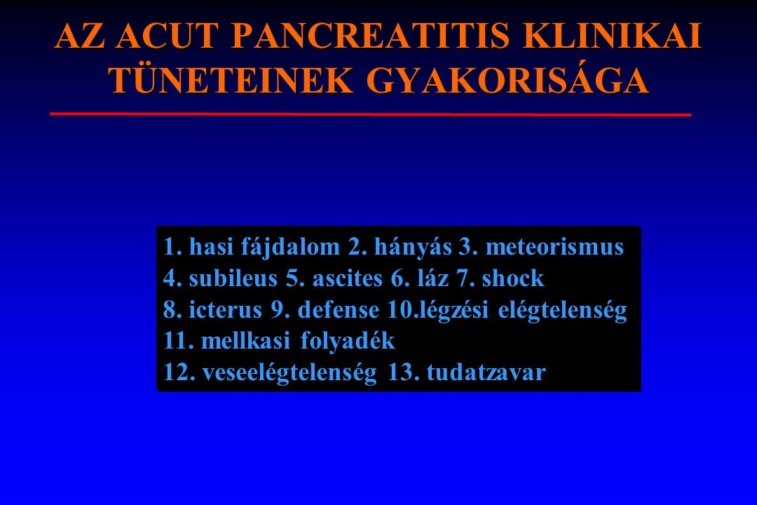 AZ ACUT PANCREATITIS KLINIKAI TÜNETEINEK GYAKORISÁGA 1. hasi fájdalom 2. hányás 3. meteorismus 4. subileus 5. ascites 6. láz 7. shock 8. icterus 9. de