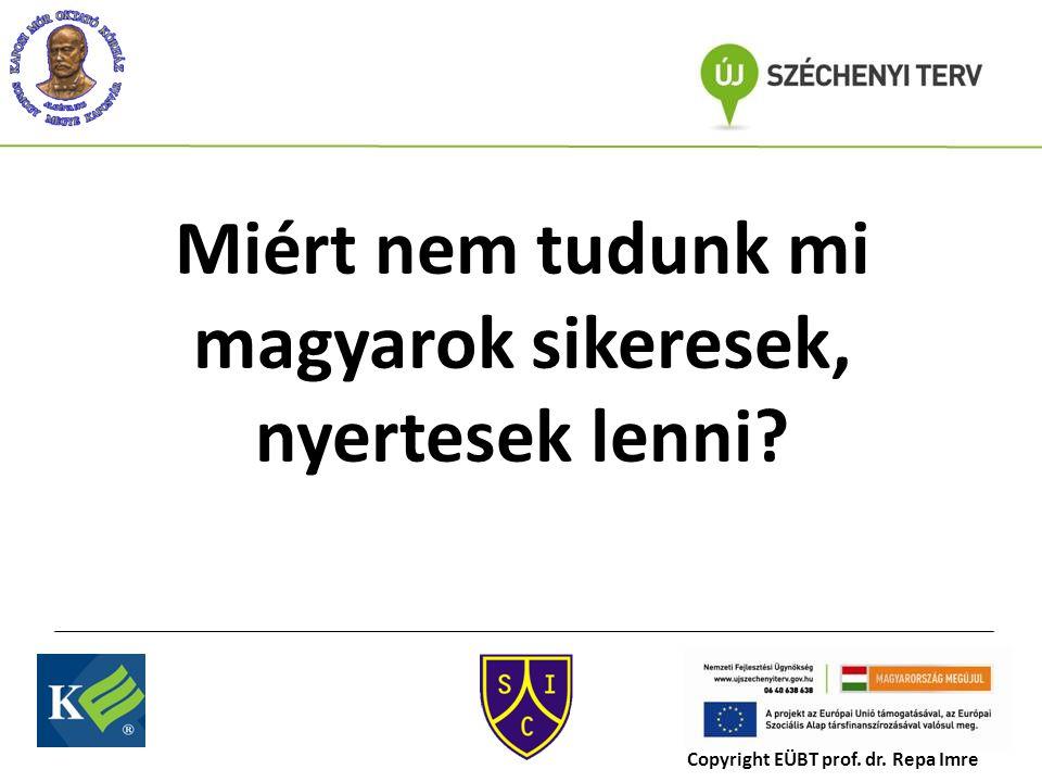 Miért nem tudunk mi magyarok sikeresek, nyertesek lenni Copyright EÜBT prof. dr. Repa Imre