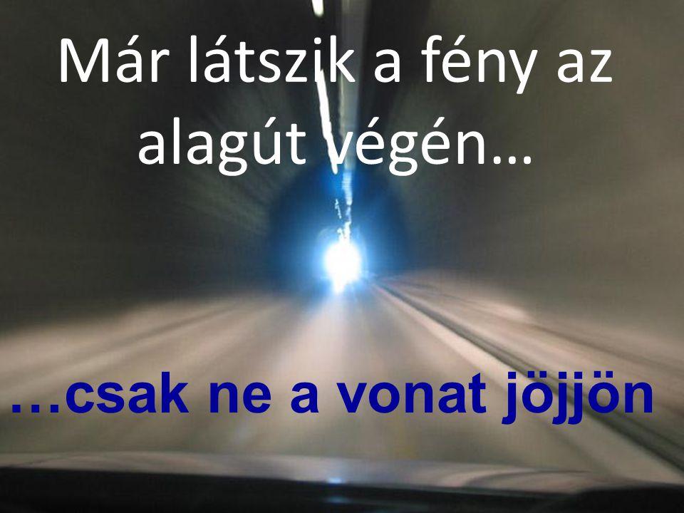 Már látszik a fény az alagút végén… …csak ne a vonat jöjjön