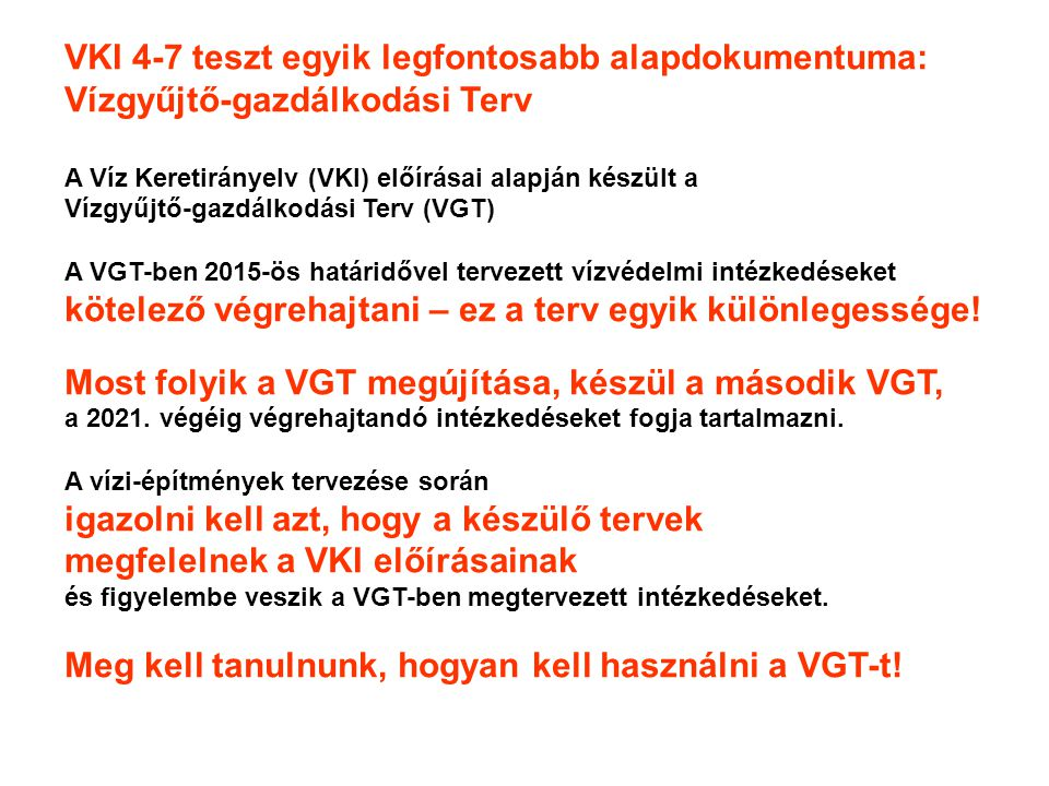 VKI 4-7 teszt egyik legfontosabb alapdokumentuma: Vízgyűjtő-gazdálkodási Terv A Víz Keretirányelv (VKI) előírásai alapján készült a Vízgyűjtő-gazdálkodási Terv (VGT) A VGT-ben 2015-ös határidővel tervezett vízvédelmi intézkedéseket kötelező végrehajtani – ez a terv egyik különlegessége.