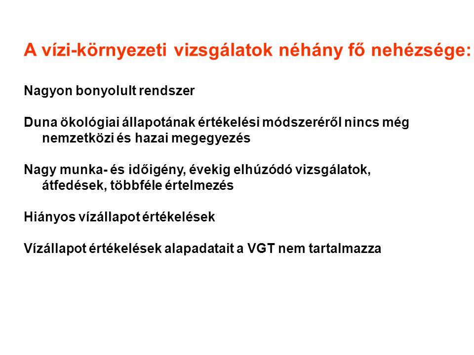 A vízi-környezeti vizsgálatok néhány fő nehézsége: Nagyon bonyolult rendszer Duna ökológiai állapotának értékelési módszeréről nincs még nemzetközi és hazai megegyezés Nagy munka- és időigény, évekig elhúzódó vizsgálatok, átfedések, többféle értelmezés Hiányos vízállapot értékelések Vízállapot értékelések alapadatait a VGT nem tartalmazza
