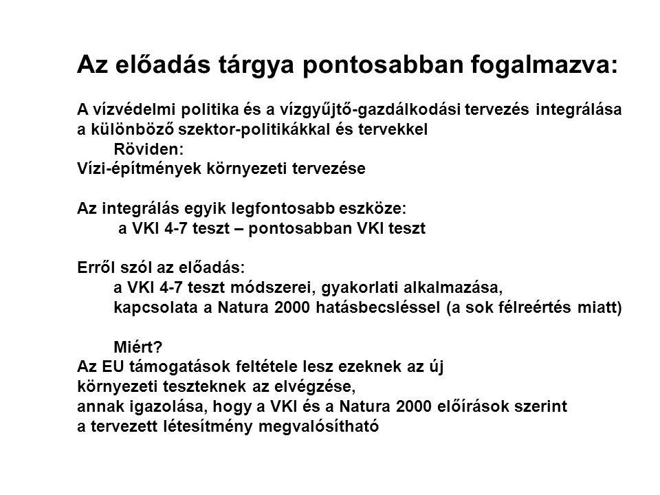Az előadás tárgya pontosabban fogalmazva: A vízvédelmi politika és a vízgyűjtő-gazdálkodási tervezés integrálása a különböző szektor-politikákkal és tervekkel Röviden: Vízi-építmények környezeti tervezése Az integrálás egyik legfontosabb eszköze: a VKI 4-7 teszt – pontosabban VKI teszt Erről szól az előadás: a VKI 4-7 teszt módszerei, gyakorlati alkalmazása, kapcsolata a Natura 2000 hatásbecsléssel (a sok félreértés miatt) Miért.