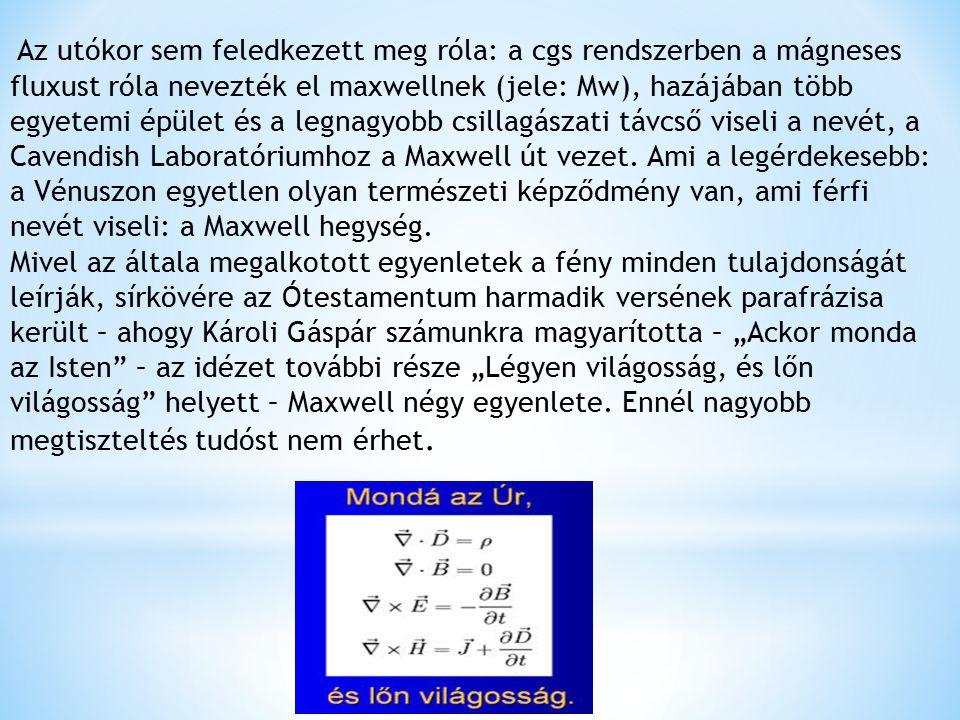 Az utókor sem feledkezett meg róla: a cgs rendszerben a mágneses fluxust róla nevezték el maxwellnek (jele: Mw), hazájában több egyetemi épület és a legnagyobb csillagászati távcső viseli a nevét, a Cavendish Laboratóriumhoz a Maxwell út vezet.