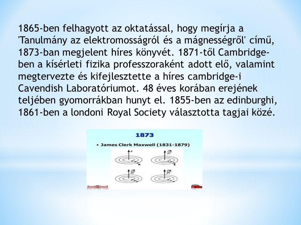Maxwell-egyenletek James Clerk Maxwell 1864-ben írta le az elektromos és mágneses teret leíró, azok kölcsönhatásait megmutató egyenleteit, melyek amellett, hogy néhány igen fontos következménnyel jártak, pontot látszottak tenni a fény természetéről folytatott évszázadok óta elhúzódó fizikai hitvita végére.