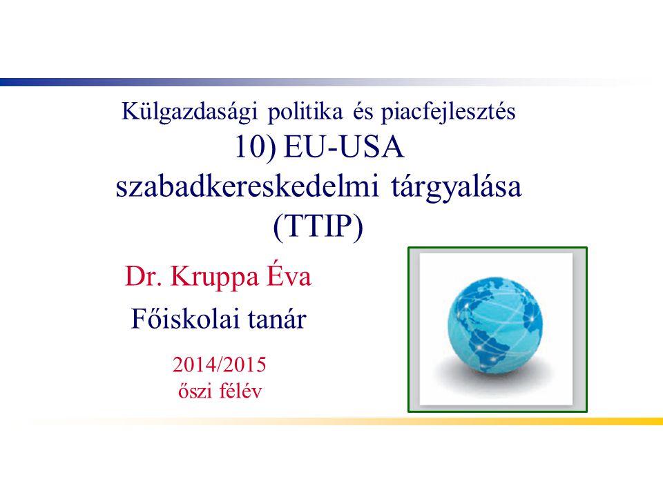 Külgazdasági politika és piacfejlesztés 10) EU-USA szabadkereskedelmi tárgyalása (TTIP) Dr. Kruppa Éva Főiskolai tanár 2014/2015 őszi félév