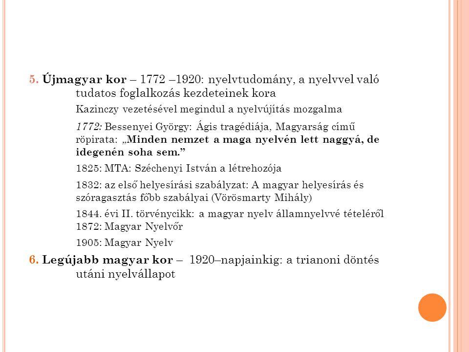 5. Újmagyar kor – 1772 –1920: nyelvtudomány, a nyelvvel való tudatos foglalkozás kezdeteinek kora Kazinczy vezetésével megindul a nyelvújítás mozgalma