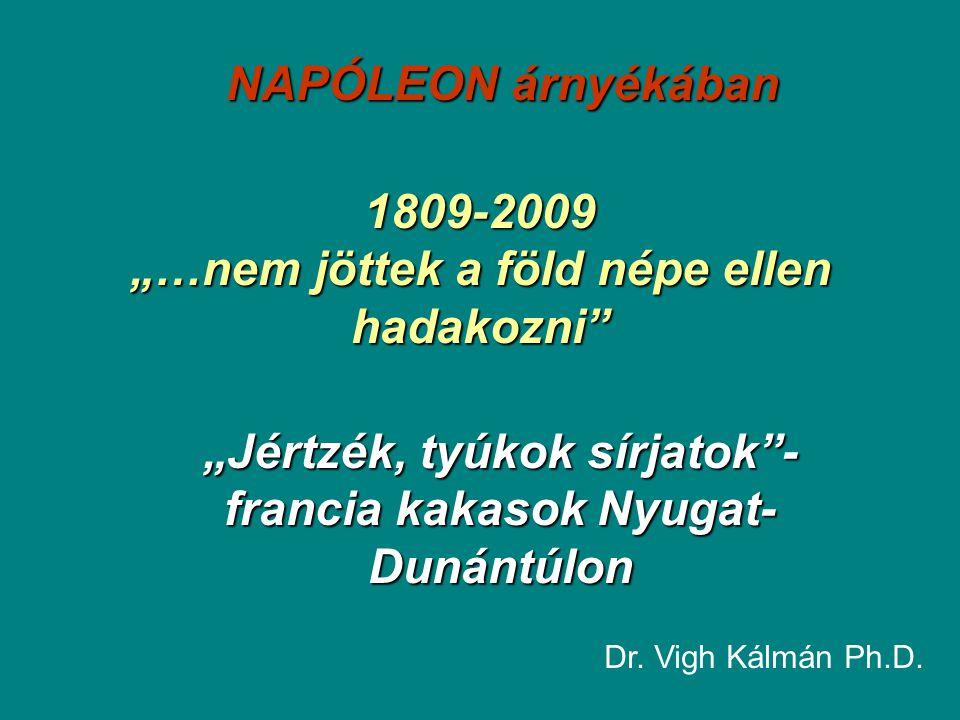 """1809-2009 """"…nem jöttek a föld népe ellen hadakozni"""" """"Jértzék, tyúkok sírjatok""""- francia kakasok Nyugat- Dunántúlon Dr. Vigh Kálmán Ph.D. NAPÓLEON árny"""