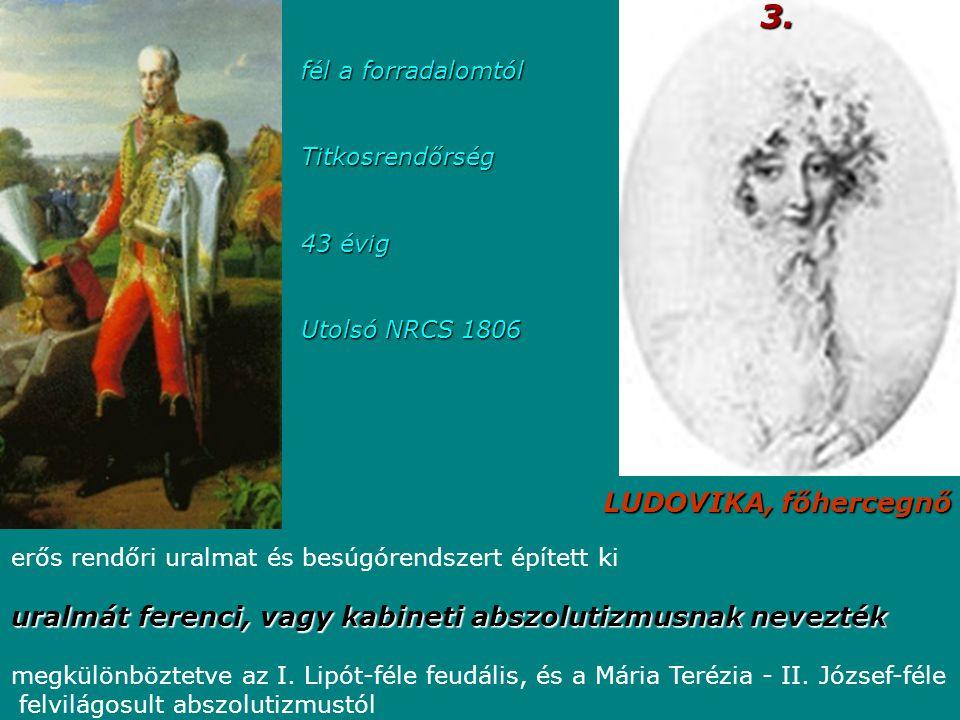 LUDOVIKA, főhercegnő 3. fél a forradalomtól Titkosrendőrség 43 évig Utolsó NRCS 1806 erős rendőri uralmat és besúgórendszert épített ki uralmát ferenc