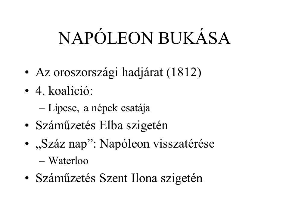 """NAPÓLEON BUKÁSA Az oroszországi hadjárat (1812) 4. koalíció: –Lipcse, a népek csatája Száműzetés Elba szigetén """"Száz nap"""": Napóleon visszatérése –Wate"""
