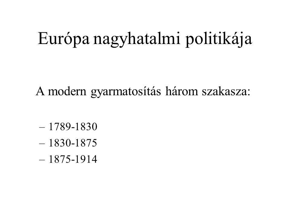 Európa nagyhatalmi politikája A modern gyarmatosítás három szakasza: –1789-1830 –1830-1875 –1875-1914