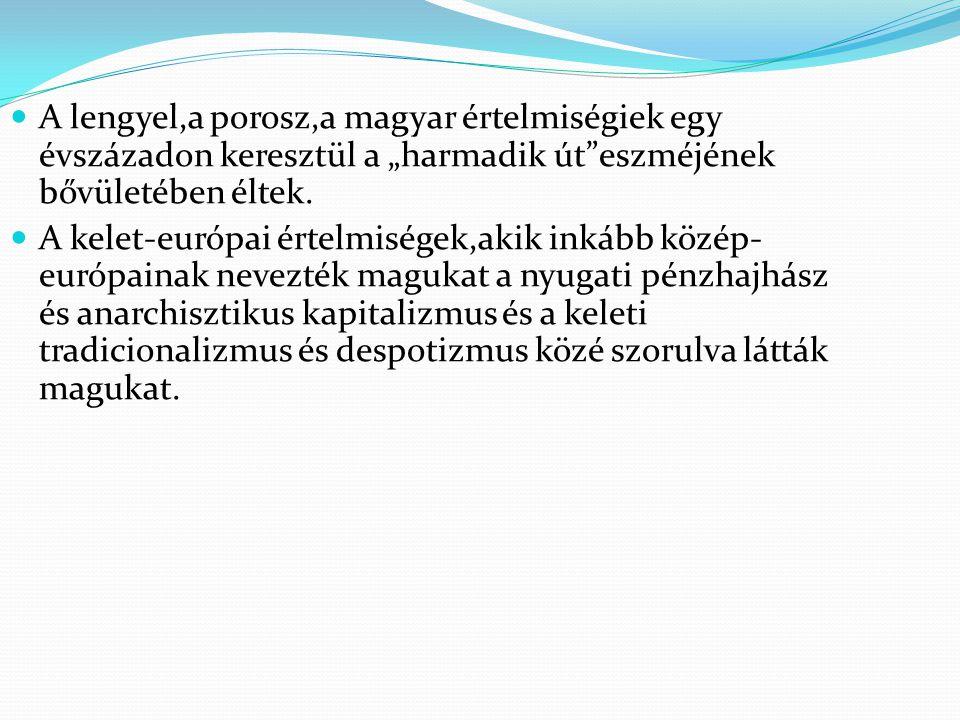 """A lengyel,a porosz,a magyar értelmiségiek egy évszázadon keresztül a """"harmadik út""""eszméjének bővületében éltek. A kelet-európai értelmiségek,akik inká"""