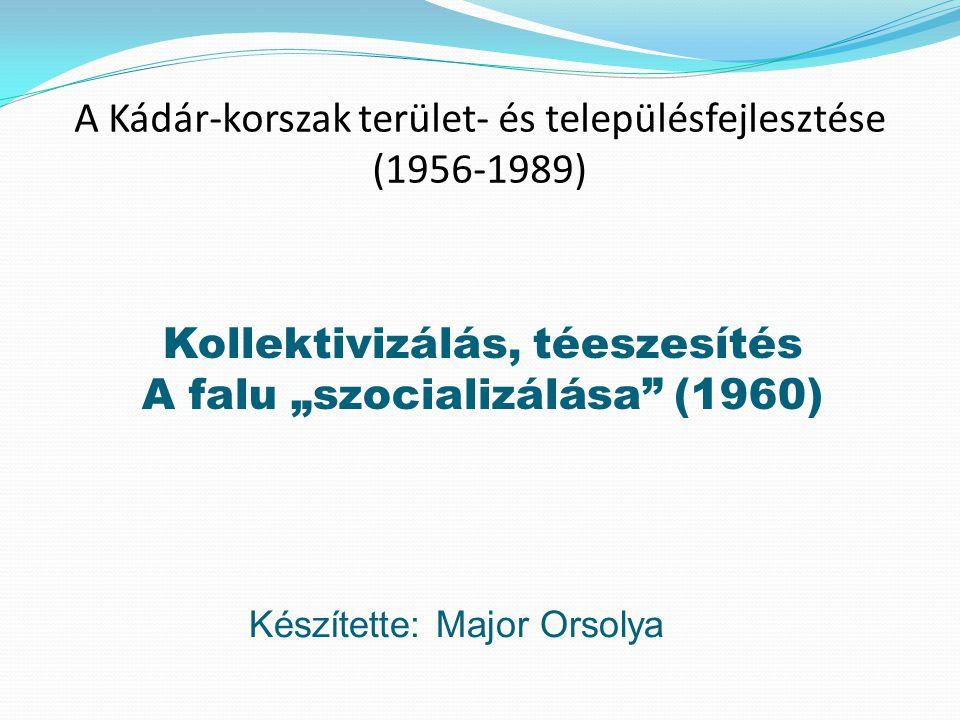 """A Kádár-korszak terület- és településfejlesztése (1956-1989) Kollektivizálás, téeszesítés A falu """"szocializálása"""" (1960) Készítette: Major Orsolya"""