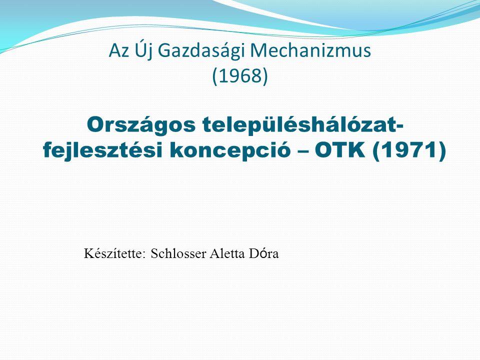 Az Új Gazdasági Mechanizmus (1968) Országos településhálózat- fejlesztési koncepció – OTK (1971) Készítette: Schlosser Aletta D ó ra