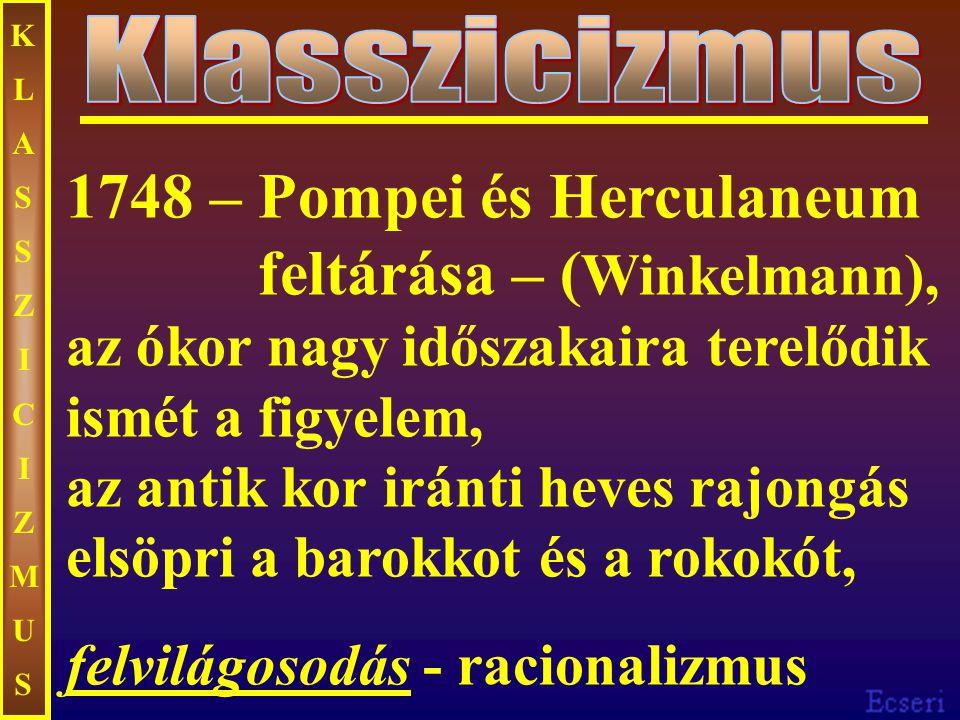 KLASSZICIZMUSKLASSZICIZMUS 1748 – Pompei és Herculaneum feltárása – ( Winkelmann), az ókor nagy időszakaira terelődik ismét a figyelem, az antik kor iránti heves rajongás elsöpri a barokkot és a rokokót, felvilágosodás - racionalizmus