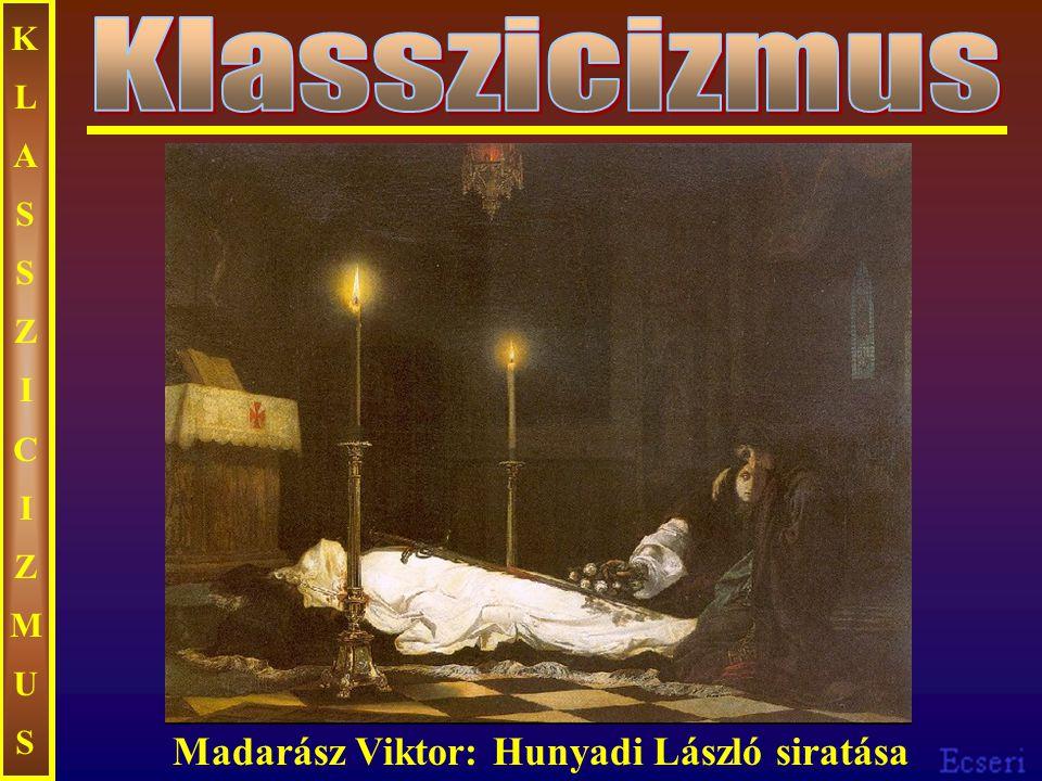 KLASSZICIZMUSKLASSZICIZMUS Madarász Viktor: Hunyadi László siratása