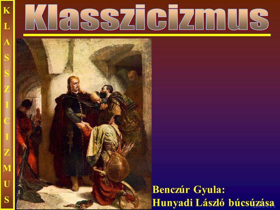 KLASSZICIZMUSKLASSZICIZMUS Benczúr Gyula: Hunyadi László búcsúzása