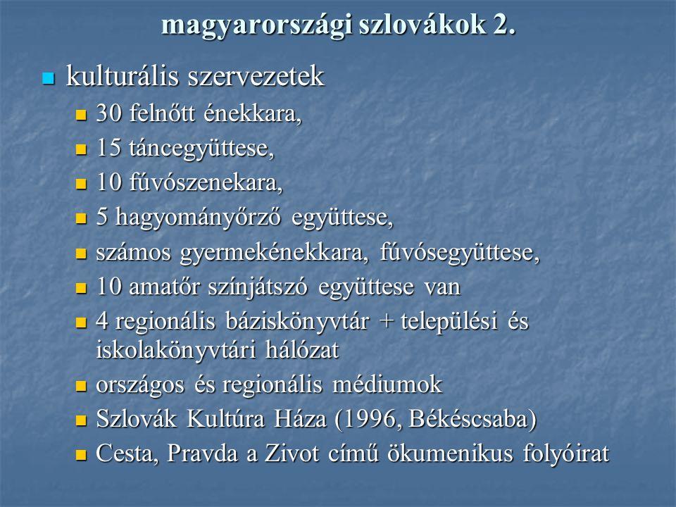 magyarországi szlovákok 2. kulturális szervezetek kulturális szervezetek 30 felnőtt énekkara, 30 felnőtt énekkara, 15 táncegyüttese, 15 táncegyüttese,