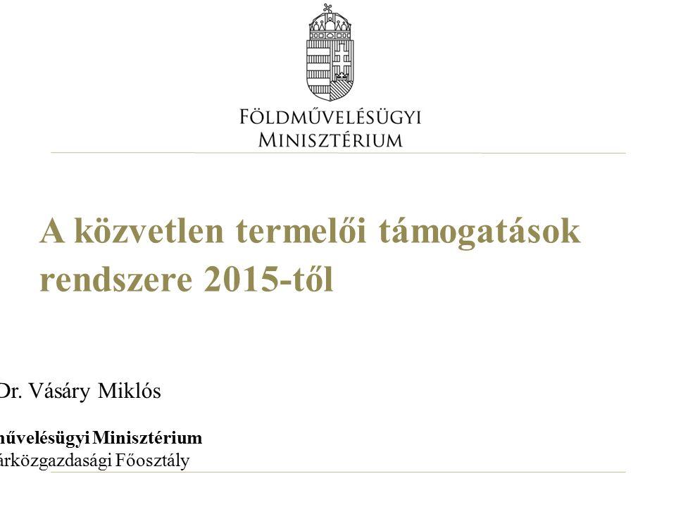 A közvetlen termelői támogatások rendszere 2015-től Dr. Vásáry Miklós Földművelésügyi Minisztérium Agrárközgazdasági Főosztály