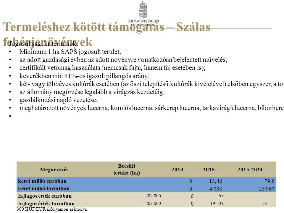 Termeléshez kötött támogatás – Szálas fehérjenövények Jogosultsági kritériumok: Minimum 1 ha SAPS jogosult terület; az adott gazdasági évben az adott növényre vonatkozóan bejelentett művelés; certifikált vetőmag használata (nemcsak fajta, hanem faj esetében is); keverékben min 51%-os igazolt pillangós arány; két- vagy többéves kultúrák esetében (az őszi telepítésű kultúrák kivételével) elsőben egyszer, a további években legalább kétszeri kaszálást végezni; az állomány megőrzése legalább a virágzás kezdetéig; gazdálkodási napló vezetése; meghatározott növények lucerna, komlós lucerna, sárkerep lucerna, tarkavirágú lucerna, bíborhere, fehérhere, korcshere, Legány féle keverék, vöröshere, alexandiriai here, borsós kukoricacsalamádé, borsós napraforgócsalamádé, szarvaskerep, takarmánybaltacim, valamint vetőmag célra bíborhere, takarmánylucerna, takarmánybaltacím, vörös here, ) takarmánybükköny, szöszös bükköny (vetőmag célra), rozsos szöszösbükköny, őszi búzás pannon bükköny, szilfium, keleti kecskeruta, lósóska, csicsóka..