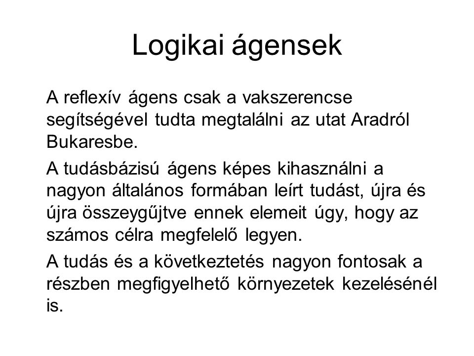 Logikai ágensek A reflexív ágens csak a vakszerencse segítségével tudta megtalálni az utat Aradról Bukaresbe. A tudásbázisú ágens képes kihasználni a