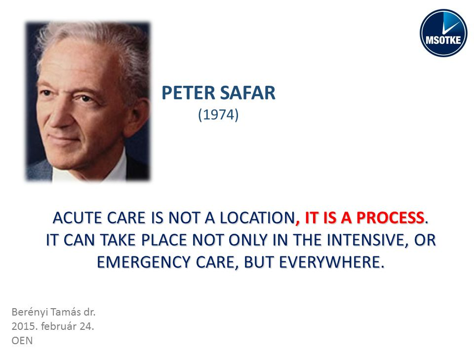 PETER SAFAR (1974) ACUTE CARE IS NOT A LOCATION, IT IS A PROCESS.